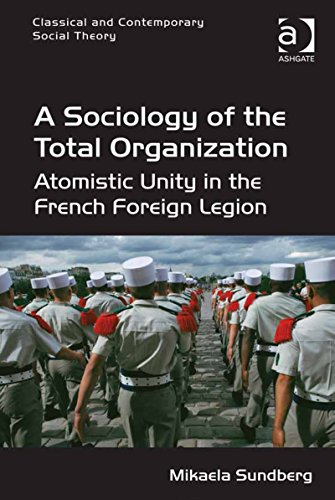 Download A Sociology of the Total Organization: Atomistic Unity in the French Foreign Legion (Classical and Contemporary Social Theory) Pdf