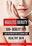 Ageless Beauty: 100+ Beauty Tips and Regimens For A Glowing And Healthy Skin: Health and Beauty Care Tips (English Edition)