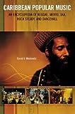 Caribbean Popular Music: An Encyclopedia of Reggae, Mento, Ska, Rock Steady, and Dancehall