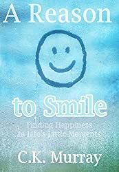 A Reason to Smile -- Finding Happiness in Life's Little Moments: (Happy Living, Depression, Anxiety, Mindfulness, Stress Management, Positive Psychology, ... Self-Love, Self-esteem) (English Edition)