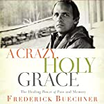 A Crazy, Holy Grace: The Healing Power of Pain and Memory | Frederick Buechner