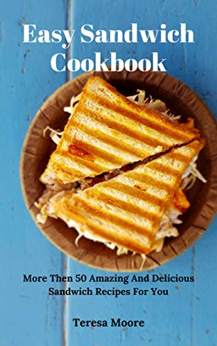 Easy Sandwich Cookbook:  More Then 50 Amazing And Delicious Sandwich Recipes For You (Natural Food Book 63)