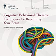 Cognitive Behavioral Therapy: Techniques for Retraining Your Brain Lecture by The Great Courses Narrated by Professor Jason M. Satterfield Ph.D. University of Pennsylvania