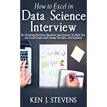 HOW TO EXCEL IN DATA SCIENCE INTERVIEW: Re-Occurring Interview Questions And Answers To Make You Get Good Grades And Champ The Quiz, 2018 Updated