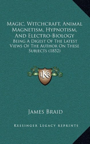 (Magic, Witchcraft, Animal Magnetism, Hypnotism, and Electro-Biology: Being a Digest of the Latest Views of the Author on These Subjects (1852))