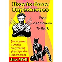 How to draw superheroes: From Cat Woman To Hulk. Step –by-step tutorial on creating your favorite superheroes.