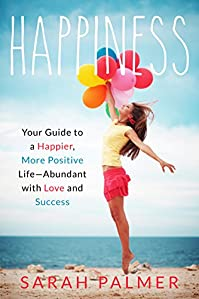 Happiness: Your Guide To A Happier And Positive Life Abundant With Love And Success by Sarah Palmer ebook deal