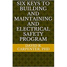 Six Keys to Building and Maintaining and Electrical Safety Program: Audit Rerquirements, Risks Assessment Requirements, Documentation Requirements, Training Requirements, Safety Culture Development