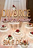 Divorce Is Not an Answer, Sia F. Dean, 143435878X