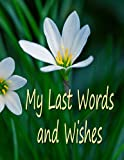 My Last Words and Wishes: Helpful information for when I'm gone