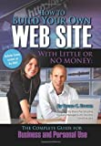How to Build Your Own Web Site With Little or No Money: The Complete Guide for  Business and Personal Use (How to Open and Operate a Financially Successful...)