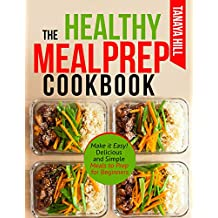 The Healthy Meal Prep Cookbook: Make it Easy! Delicious and Simple Meals to Prep for Beginners.