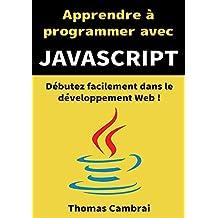 Apprendre à programmer avec JavaScript : Débutez facilement dans le développement Web ! (French Edition)