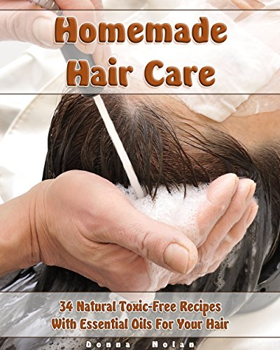 Homemade Hair Care: 34 Natural Toxic-Free Recipes With Essential Oils For You Hair: (Natural Hair Care, Shampoos, Masks, Hair Styling Products) (Hair Care, Natural Remedies) by [Nolan, Donna]