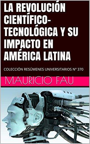 Descargar Libro La RevoluciÓn CientÍfico-tecnolÓgica Y Su Impacto En AmÉrica Latina: ColecciÓn ResÚmenes Universitarios Nº 370 Mauricio Fau