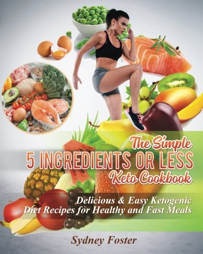 The Simple 5 Ingredients or Less Keto Cookbook: Delicious & Easy Ketogenic Diet Recipes for Healthy & Fast Meals (Keto Diet Coach) by Sydney Foster