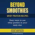 Beyond Smoothies: Whey Protein Recipes: Easy Recipes Using Whey Protein Powder in Your Diet   Dan DeFigio