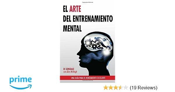 El Arte del Entrenamiento Mental: Una Guia Para el Rendimiento Excelente (Spanish Edition): DC Gonzalez: 9780615967714: Amazon.com: Books