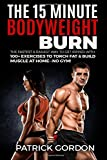 The 15 Minute Bodyweight Burn: 100+ Exercises to Torch Fat & Build Muscle. The Fastest & Easiest Way to Get Ripped at Home--No Gym! Build the Ultimate Strength Training Workout Routine (With Pictures)