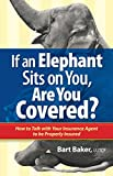 If an Elephant Sits on You, Are You Covered?: How to Talk with Your Insurance Agent to be Properly Insured (How to Become Properly Insured Book 1)