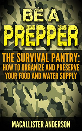 Be a Prepper The Survival Pantry: How to Organize and Preserve Your Food and Water Supply by [Anderson, Macallister]