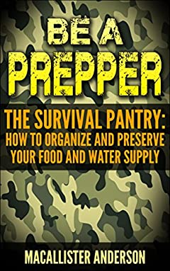 Be a Prepper  The Survival Pantry: How to Organize and Preserve Your Food and Water Supply
