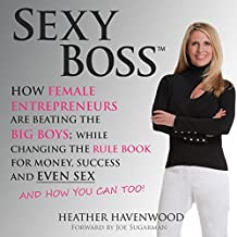 Sexy Boss: How Female Entrepreneurs Are Changing the Rule Book for Money, Success, and Even Sex, and How You Can Too!