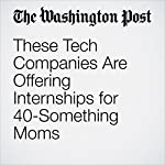 These Tech Companies Are Offering Internships for 40-Something Moms | Jena McGregor