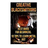 Creative Blacksmithing Best Guide For Beginners. 18 Tips To Learn Metal Art: (Blacksmith, How To Blacksmith, How To Blacksmithing, Metal Work, Knife Making, Bladesmith, Blacksmithing, DIY Blacksmith, Forging)