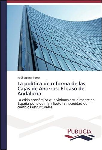 La política de reforma de las Cajas de Ahorros: El caso de Andalucía: La crisis económica que vivimos actualmente en España pone de manifiesto la necesidad ...