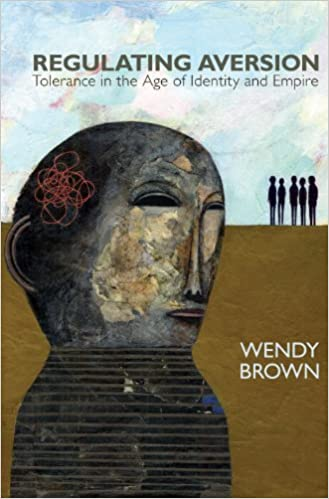 Regulating Aversion Tolerance In The Age Of Identity And Empire By Wendy Brown