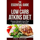 The Essential Guide to Low Carb Atkins Diet: Proven Weight Loss Plan Guide with a Delicious Recipe Cookbook