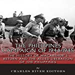 The Philippines Campaign of 1944-1945: The History of MacArthur's Return and the Allied Liberation of the Philippines |  Charles River Editors