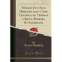 Voyages D'Un Faux Derviche Dans L'Asie Centrale de Teheran a Khiva, Bokhara Et Samarkand (Classic Reprint)