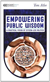 Empowering Public Wisdom: A Practical Vision of Citizen-Led Politics (Manifesto Series) by [Atlee, Tom]