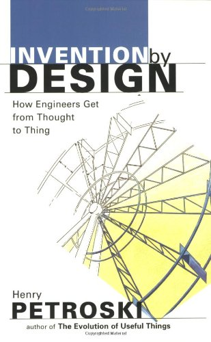 Invention by Design; How Engineers Get from Thought to Thing [Henry Petroski] (Tapa Blanda)