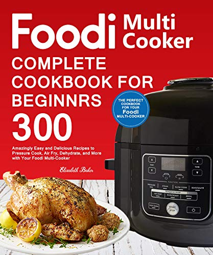 Foodi Multi-Cooker Cookbook For Beginners: 300 Amazingly Easy and Delicious Recipes to Pressure Cook, Air Fry, Dehydrate, and More with Your Foodi Multi-Cooker by Elizabeth Baker