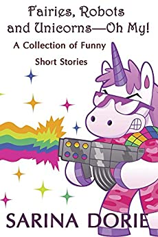Fairies, Robots and Unicorns?--Oh My!: A Collection of Funny Short Stories by [Dorie, Sarina]