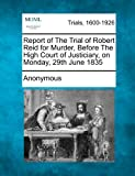 Report of the Trial of Robert Reid for Murder, Before the High Court of Justiciary, on Monday, 29th June 1835, Anonymous, 1275309828