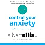 How to Control Your Anxiety: Before It Controls You | Albert Ellis Ph.D.,Kristene A. Doyle - foreword