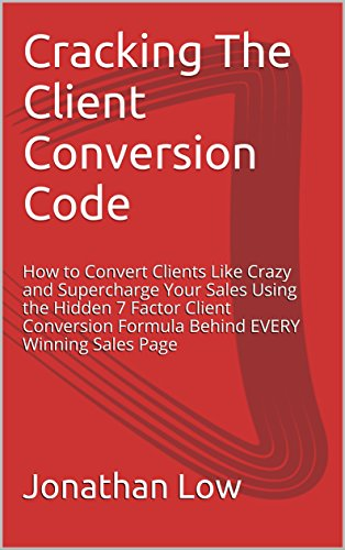 Cracking The Client Conversion Code: How to Convert Clients Like Crazy and Supercharge Your Sales Using the Hidden 7 Factor Client Conversion Formula Behind EVERY Winning Sales Page