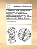 A Collection of Tracts, Chirurgical and Medical; Viz I a New Light of Chirurgery; Vii a Relation of a Sudden and Extraordinary Cure of a Person, John Colbatch, 1171079389