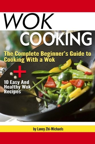 Wok Cooking: he Complete Beginner's Guide to Cooking with a Wok + 10 Easy and Healthy Wok Recipes