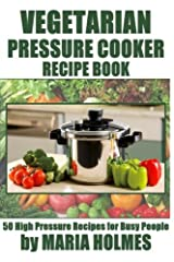 Vegetarian Pressure Cooker Recipe Book: 50 High Pressure Recipes for Busy People Paperback