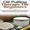 Oil Pulling Therapy for Beginners: Detoxify and Heal Your Mouth, Teeth, Gums & Body with Coconut Oil Through Natural Oil Pulling Audiobook by Lindsey Pylarinos Narrated by Millian Quinteros
