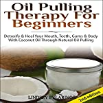 Oil Pulling Therapy for Beginners: Detoxify and Heal Your Mouth, Teeth, Gums & Body with Coconut Oil Through Natural Oil Pulling | Lindsey Pylarinos