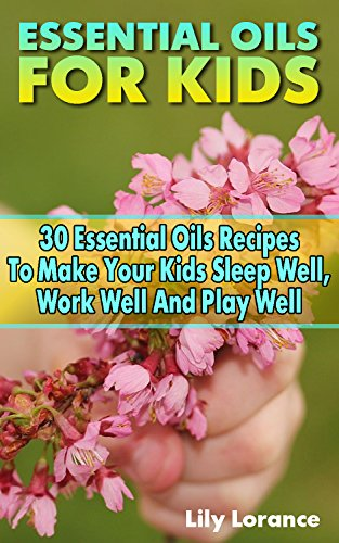 Essential Oils For Kids: 30 Essential Oils Recipes To Make Your Kids Sleep Well, Work Well And Play Well by [Lorance, Lily ]