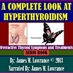 A Complete Look at Hyperthyroidism: Overactive Thyroid Symptoms and Treatments | James M. Lowrance