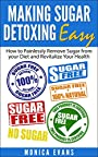 Making Sugar Detoxing Easy: How to Painlessly Remove Sugar from your Diet and Revitalize Your Health (sugar addiction, sugar detox, sugar free diet, sugar buster)