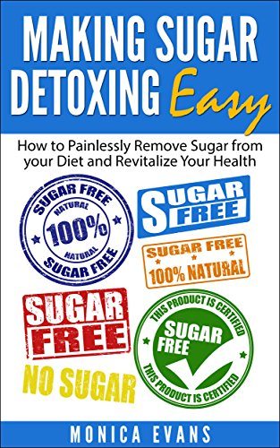 Making Sugar Detoxing Easy: How to Painlessly Remove Sugar from your Diet and Revitalize Your Health (sugar addiction, sugar detox, sugar free diet, sugar buster) by [Evans, Monica]
